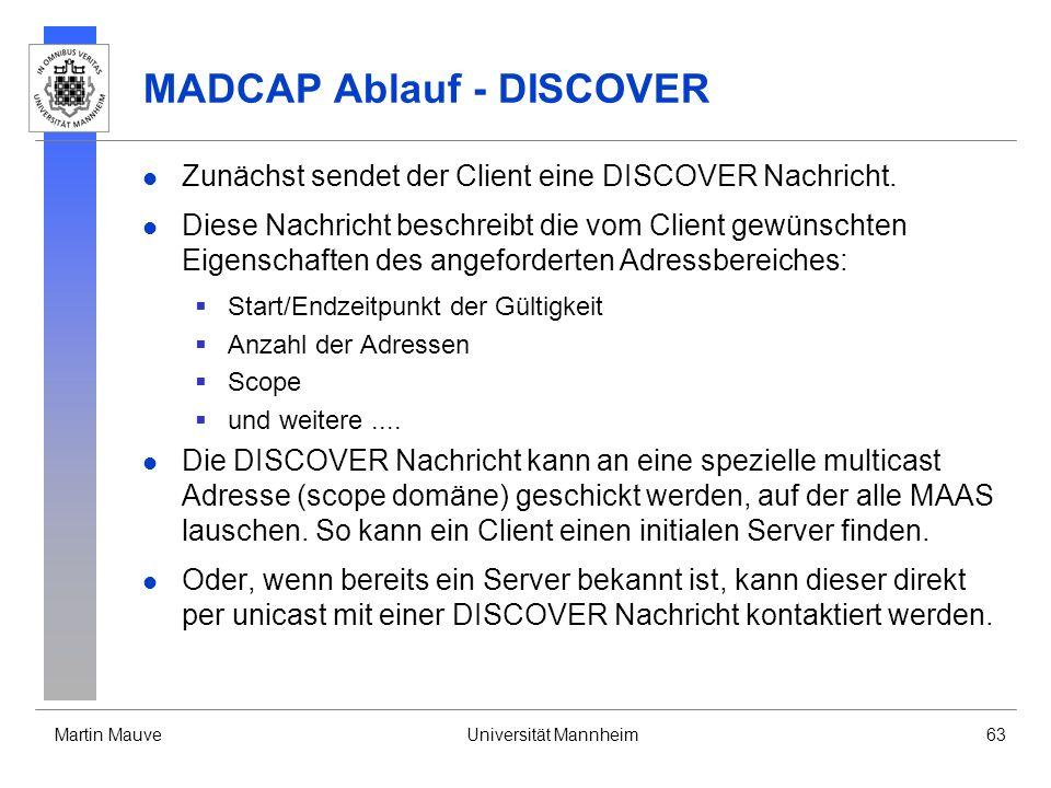 Martin MauveUniversität Mannheim63 MADCAP Ablauf - DISCOVER Zunächst sendet der Client eine DISCOVER Nachricht. Diese Nachricht beschreibt die vom Cli