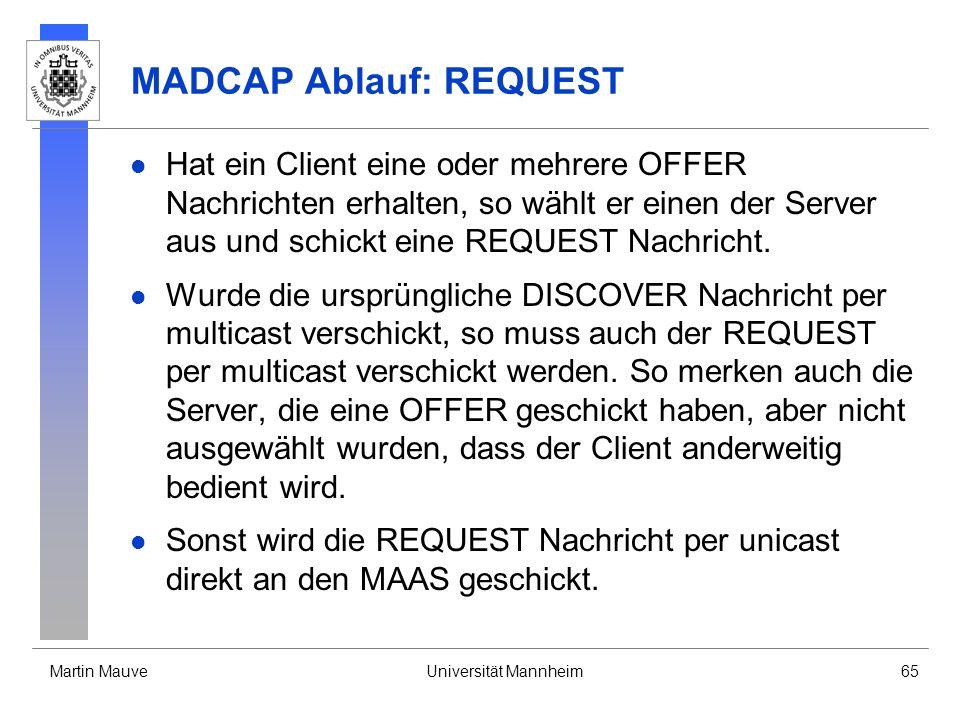Martin MauveUniversität Mannheim65 MADCAP Ablauf: REQUEST Hat ein Client eine oder mehrere OFFER Nachrichten erhalten, so wählt er einen der Server au