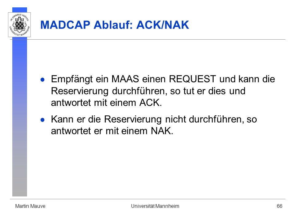Martin MauveUniversität Mannheim66 MADCAP Ablauf: ACK/NAK Empfängt ein MAAS einen REQUEST und kann die Reservierung durchführen, so tut er dies und an