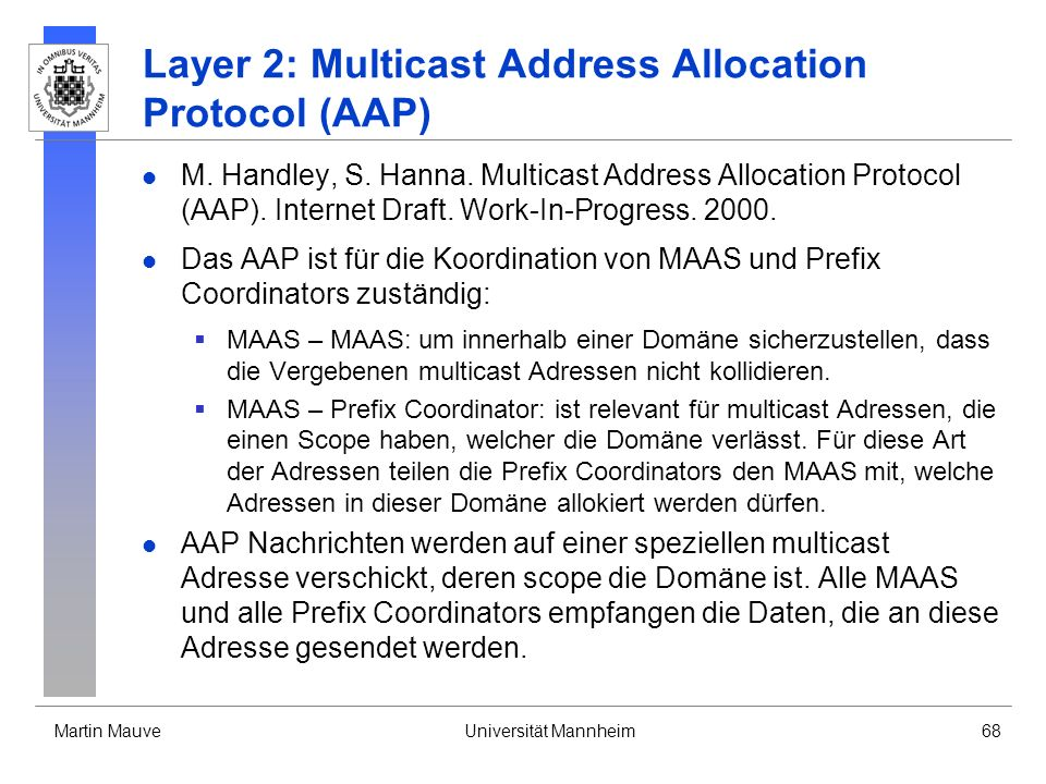 Martin MauveUniversität Mannheim68 Layer 2: Multicast Address Allocation Protocol (AAP) M. Handley, S. Hanna. Multicast Address Allocation Protocol (A