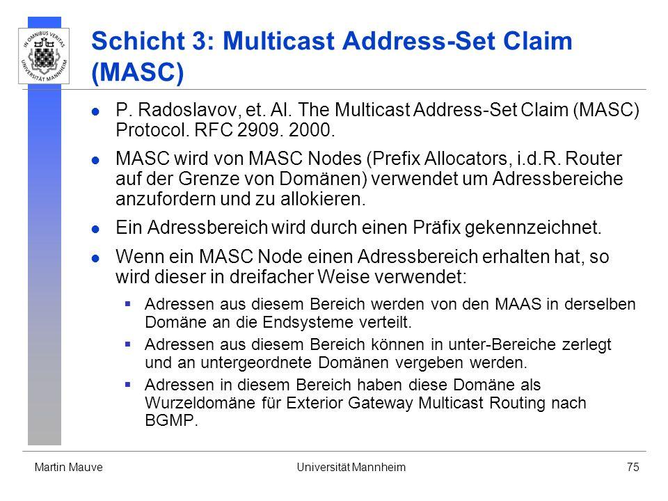 Martin MauveUniversität Mannheim75 Schicht 3: Multicast Address-Set Claim (MASC) P. Radoslavov, et. Al. The Multicast Address-Set Claim (MASC) Protoco