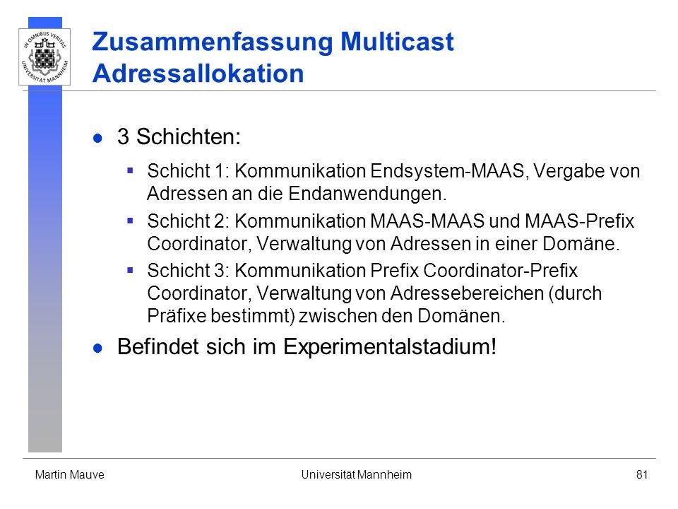 Martin MauveUniversität Mannheim81 Zusammenfassung Multicast Adressallokation 3 Schichten: Schicht 1: Kommunikation Endsystem-MAAS, Vergabe von Adress