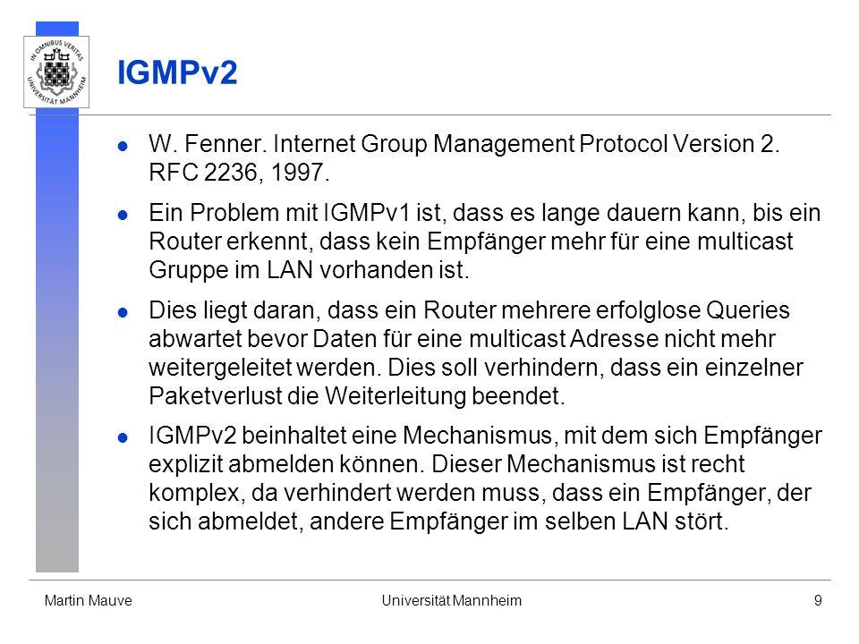 Martin MauveUniversität Mannheim9 IGMPv2 W. Fenner. Internet Group Management Protocol Version 2. RFC 2236, 1997. Ein Problem mit IGMPv1 ist, dass es