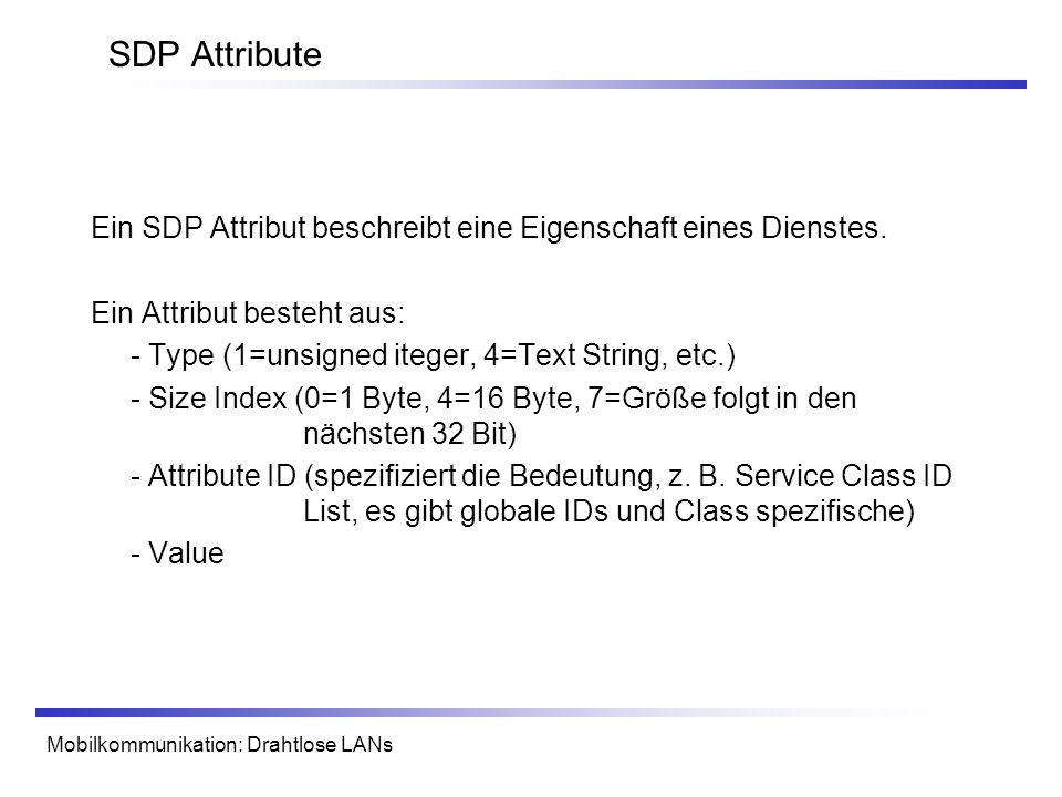 Mobilkommunikation: Drahtlose LANs SDP Attribute Ein SDP Attribut beschreibt eine Eigenschaft eines Dienstes. Ein Attribut besteht aus: - Type (1=unsi