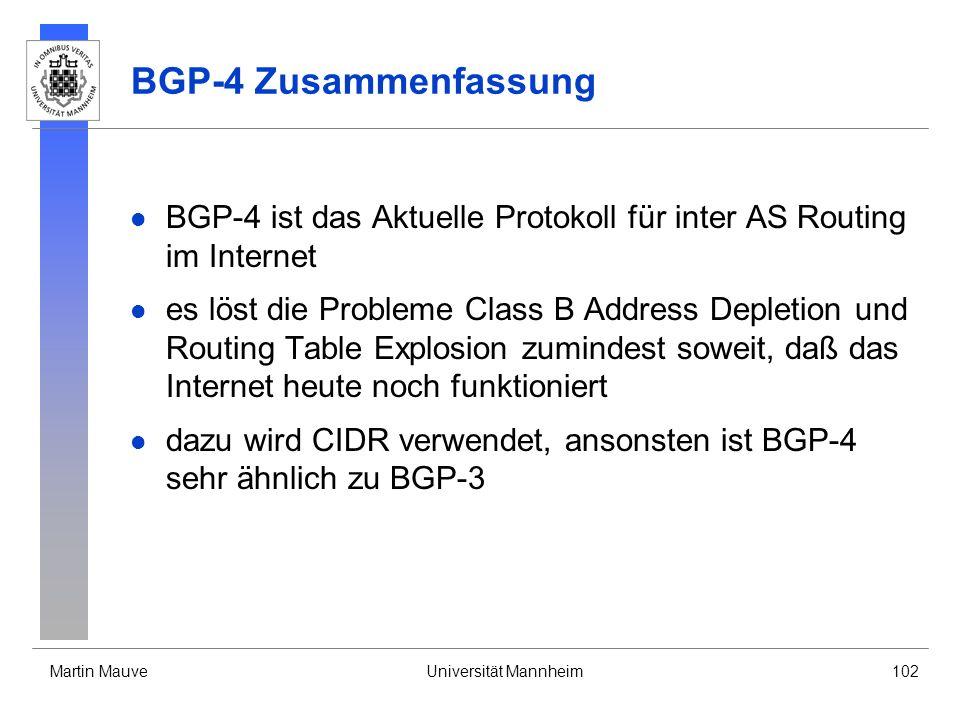 Martin MauveUniversität Mannheim102 BGP-4 Zusammenfassung BGP-4 ist das Aktuelle Protokoll für inter AS Routing im Internet es löst die Probleme Class