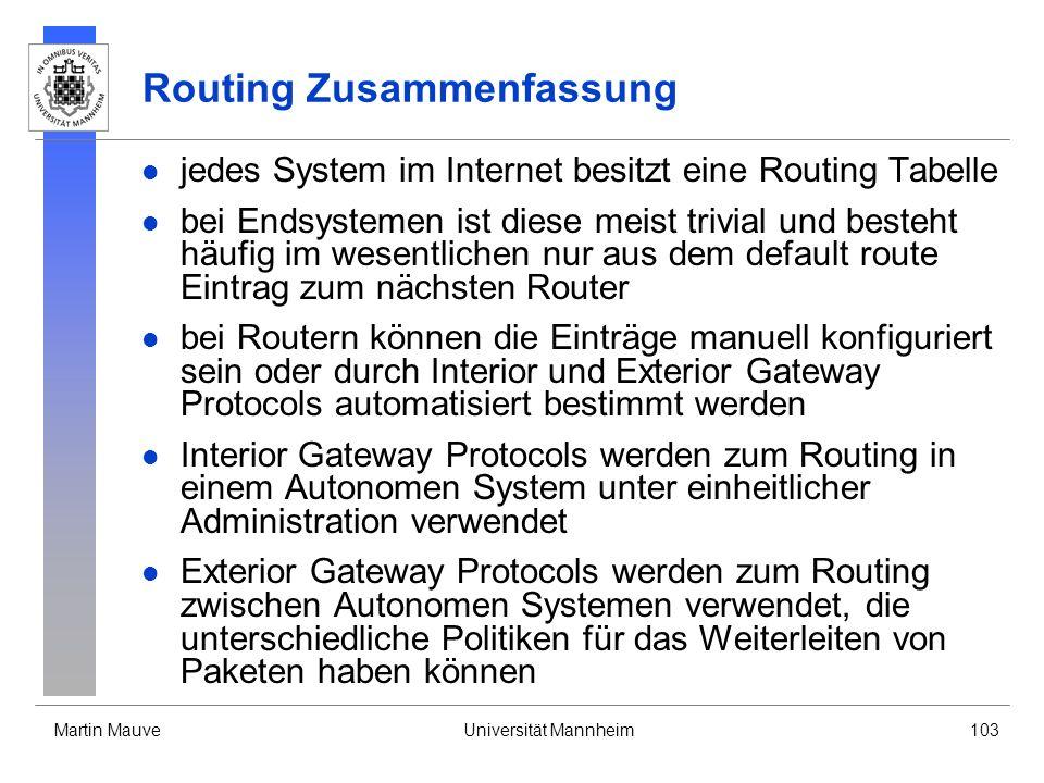 Martin MauveUniversität Mannheim103 Routing Zusammenfassung jedes System im Internet besitzt eine Routing Tabelle bei Endsystemen ist diese meist triv