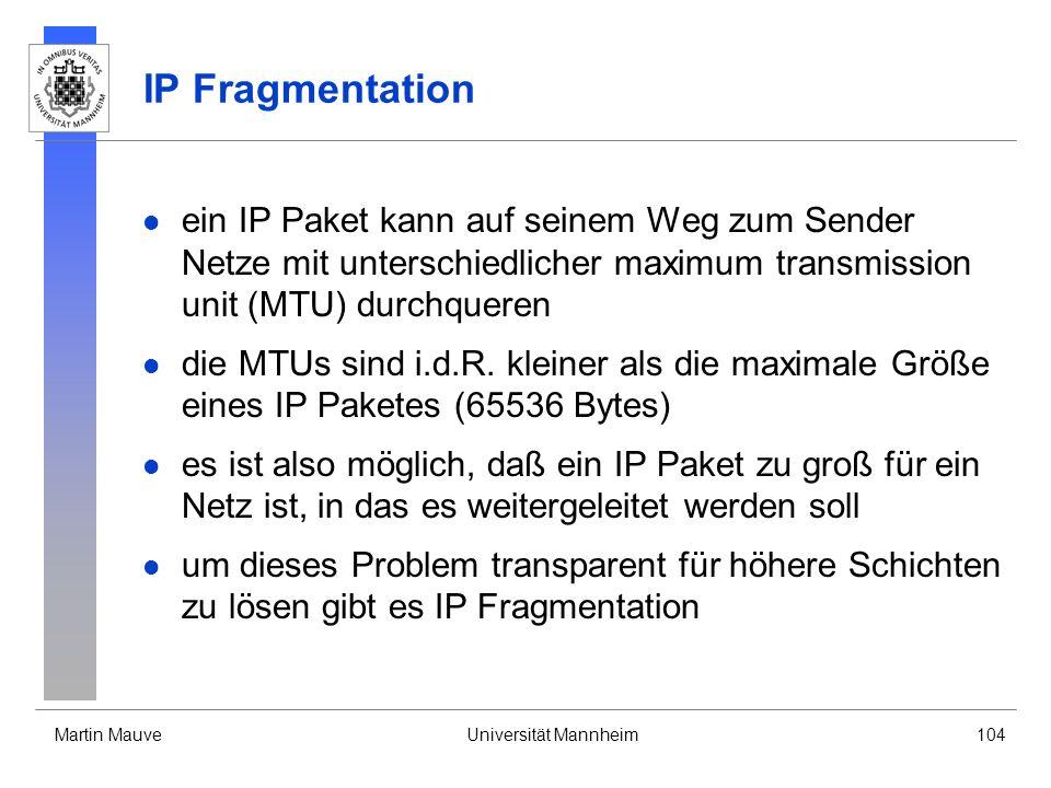 Martin MauveUniversität Mannheim104 IP Fragmentation ein IP Paket kann auf seinem Weg zum Sender Netze mit unterschiedlicher maximum transmission unit