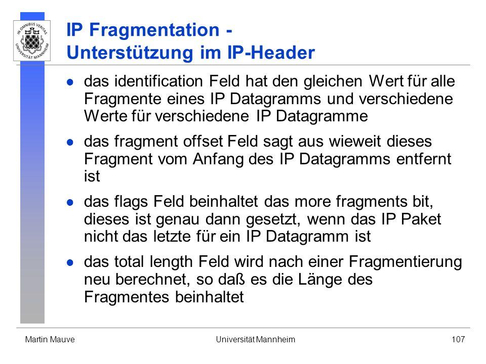 Martin MauveUniversität Mannheim107 IP Fragmentation - Unterstützung im IP-Header das identification Feld hat den gleichen Wert für alle Fragmente ein