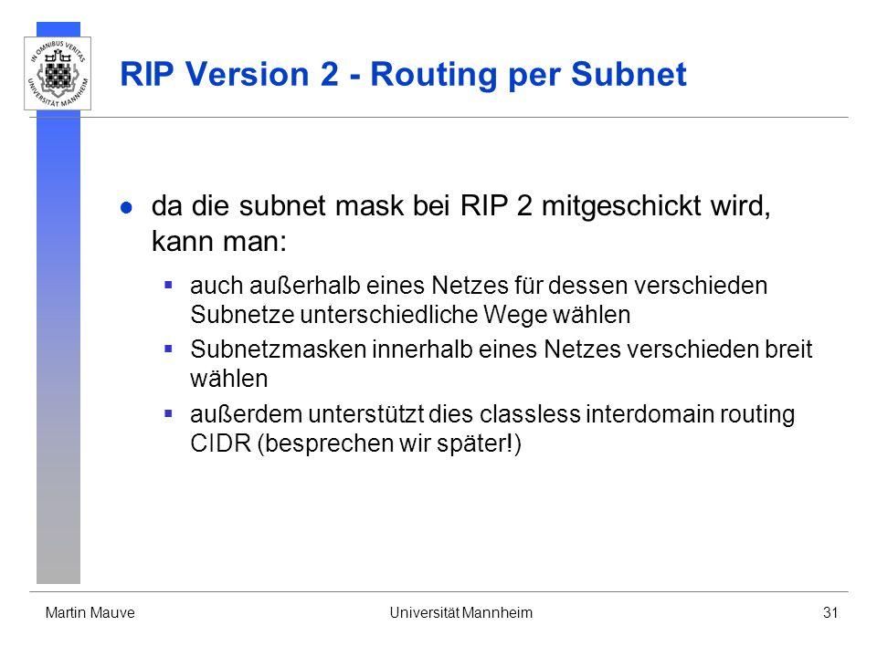 Martin MauveUniversität Mannheim31 RIP Version 2 - Routing per Subnet da die subnet mask bei RIP 2 mitgeschickt wird, kann man: auch außerhalb eines N