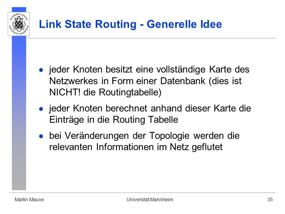 Martin MauveUniversität Mannheim35 Link State Routing - Generelle Idee jeder Knoten besitzt eine vollständige Karte des Netzwerkes in Form einer Daten