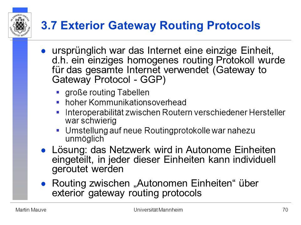Martin MauveUniversität Mannheim70 3.7 Exterior Gateway Routing Protocols ursprünglich war das Internet eine einzige Einheit, d.h. ein einziges homoge