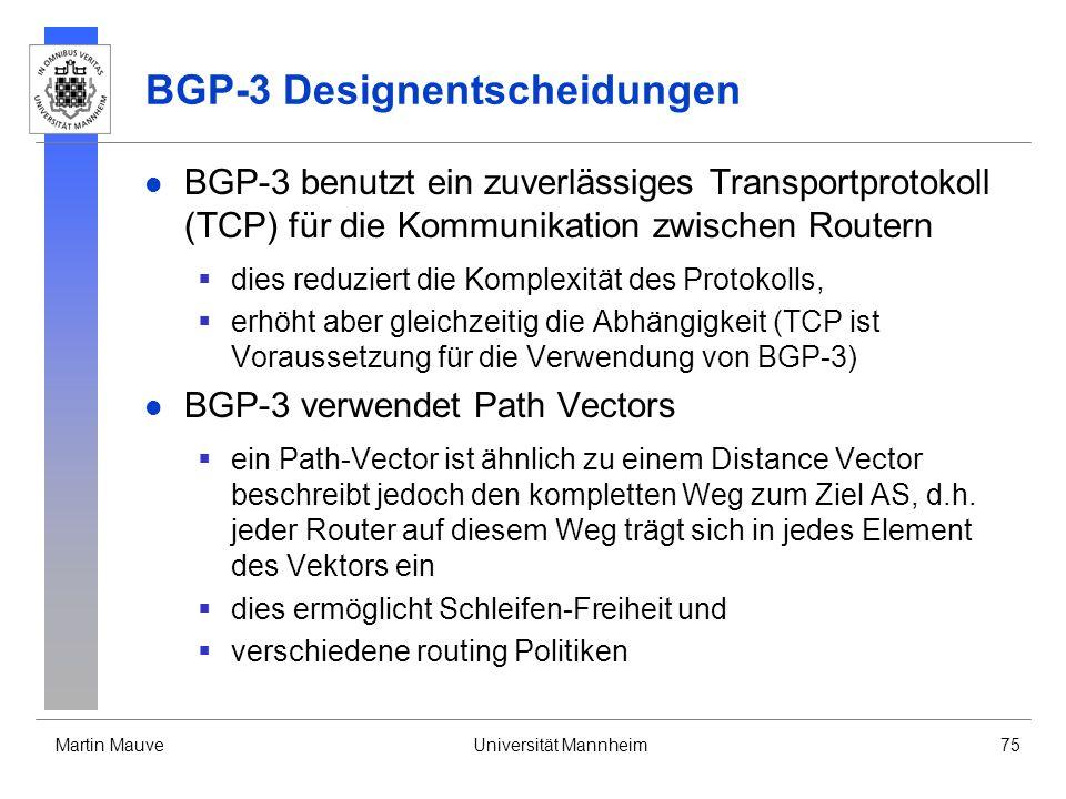 Martin MauveUniversität Mannheim75 BGP-3 Designentscheidungen BGP-3 benutzt ein zuverlässiges Transportprotokoll (TCP) für die Kommunikation zwischen