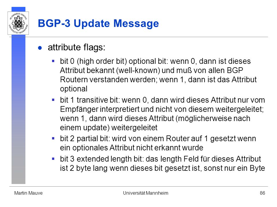 Martin MauveUniversität Mannheim86 BGP-3 Update Message attribute flags: bit 0 (high order bit) optional bit: wenn 0, dann ist dieses Attribut bekannt