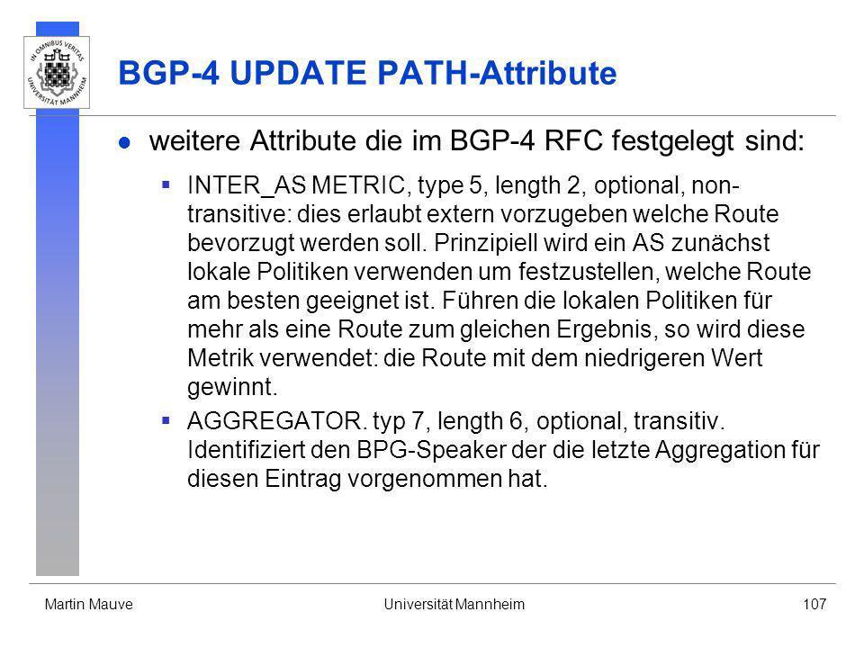 Martin MauveUniversität Mannheim107 BGP-4 UPDATE PATH-Attribute weitere Attribute die im BGP-4 RFC festgelegt sind: INTER_AS METRIC, type 5, length 2,