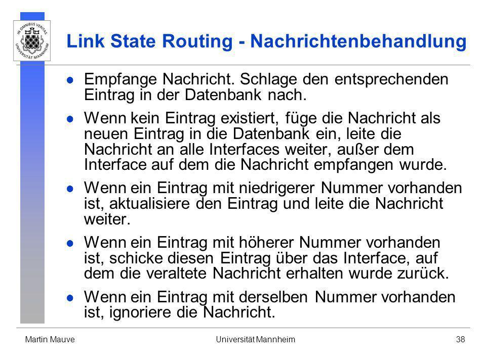 Martin MauveUniversität Mannheim38 Link State Routing - Nachrichtenbehandlung Empfange Nachricht. Schlage den entsprechenden Eintrag in der Datenbank