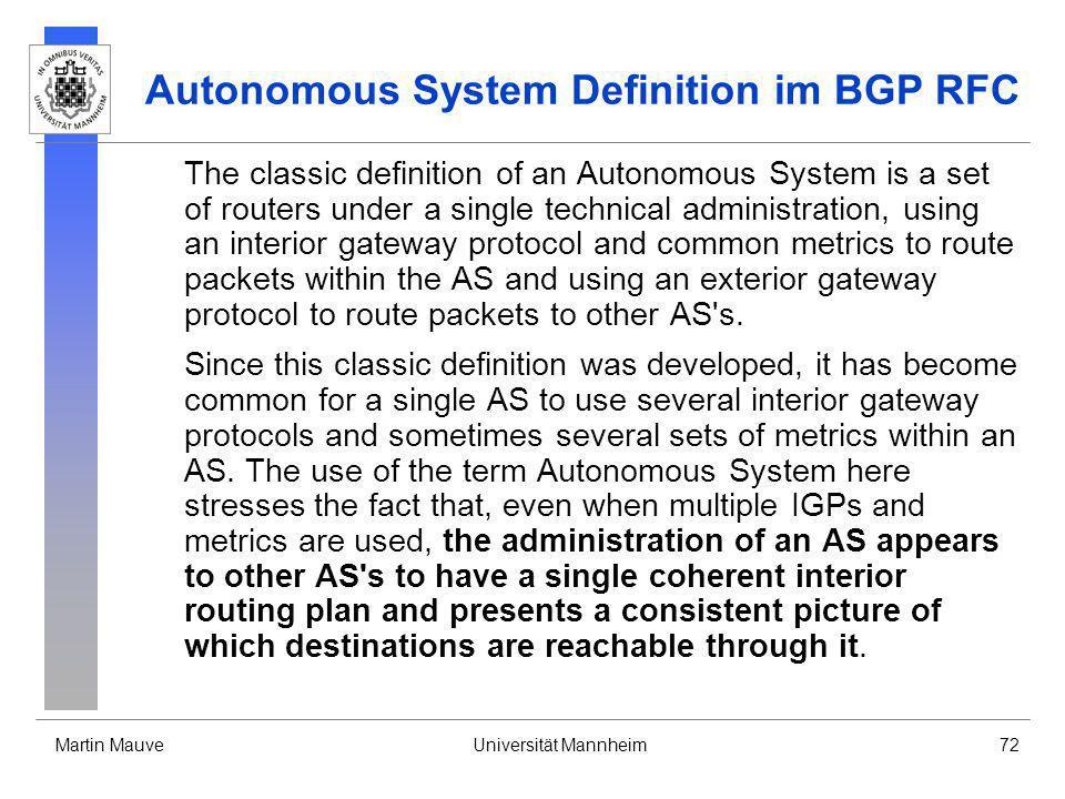 Martin MauveUniversität Mannheim72 Autonomous System Definition im BGP RFC The classic definition of an Autonomous System is a set of routers under a