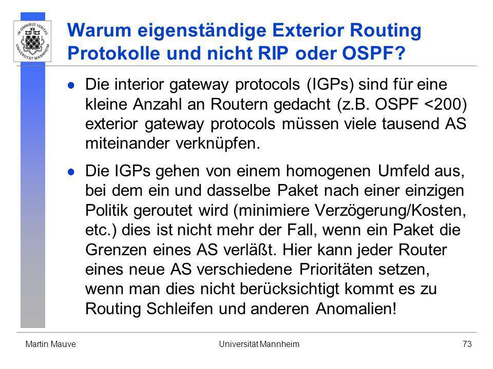 Martin MauveUniversität Mannheim73 Warum eigenständige Exterior Routing Protokolle und nicht RIP oder OSPF? Die interior gateway protocols (IGPs) sind