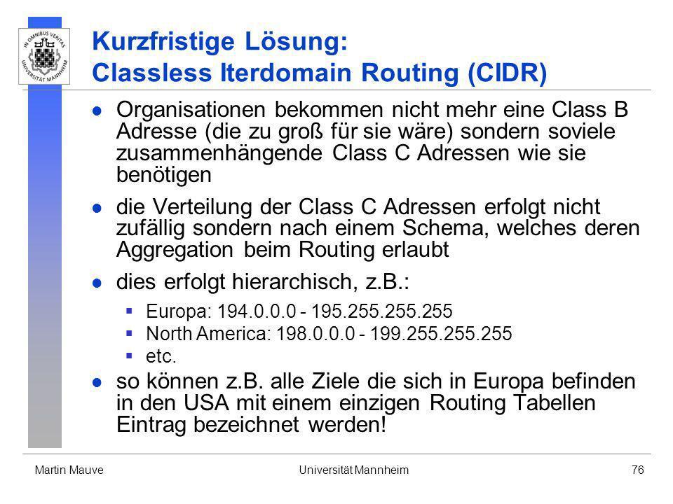 Martin MauveUniversität Mannheim76 Kurzfristige Lösung: Classless Iterdomain Routing (CIDR) Organisationen bekommen nicht mehr eine Class B Adresse (d
