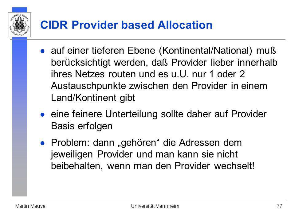 Martin MauveUniversität Mannheim77 CIDR Provider based Allocation auf einer tieferen Ebene (Kontinental/National) muß berücksichtigt werden, daß Provi