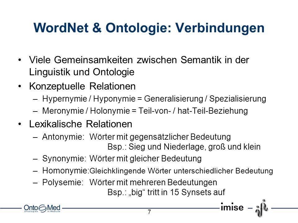 7 WordNet & Ontologie: Verbindungen Viele Gemeinsamkeiten zwischen Semantik in der Linguistik und Ontologie Konzeptuelle Relationen –Hypernymie / Hyponymie = Generalisierung / Spezialisierung –Meronymie / Holonymie = Teil-von- / hat-Teil-Beziehung Lexikalische Relationen –Antonymie:Wörter mit gegensätzlicher Bedeutung Bsp.: Sieg und Niederlage, groß und klein –Synonymie:Wörter mit gleicher Bedeutung –Homonymie: Gleichklingende Wörter unterschiedlicher Bedeutung –Polysemie:Wörter mit mehreren Bedeutungen Bsp.: big tritt in 15 Synsets auf