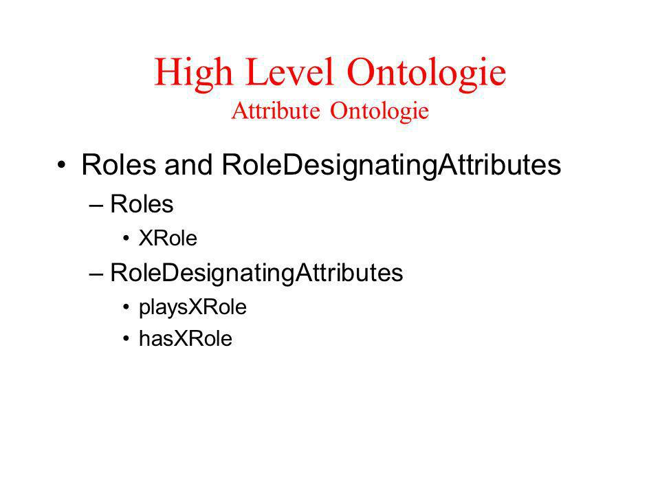 High Level Ontologie Attribute Ontologie Roles and RoleDesignatingAttributes –Roles XRole –RoleDesignatingAttributes playsXRole hasXRole