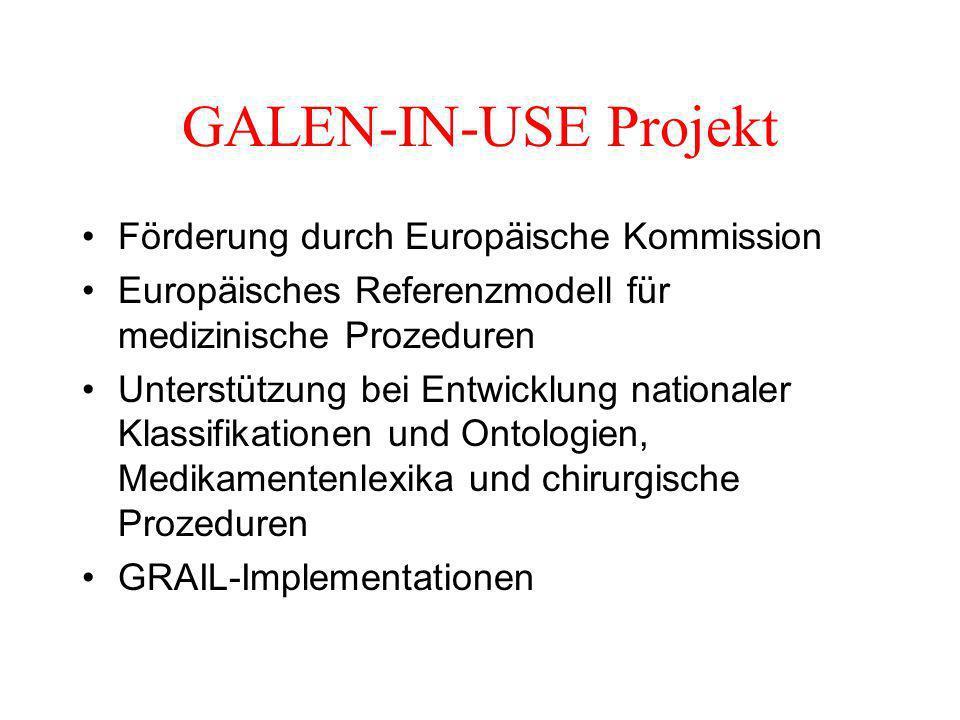 GALEN-IN-USE Projekt Förderung durch Europäische Kommission Europäisches Referenzmodell für medizinische Prozeduren Unterstützung bei Entwicklung nationaler Klassifikationen und Ontologien, Medikamentenlexika und chirurgische Prozeduren GRAIL-Implementationen