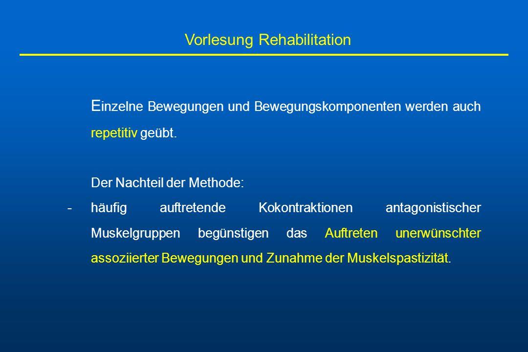 Vorlesung Rehabilitation E inzelne Bewegungen und Bewegungskomponenten werden auch repetitiv geübt. Der Nachteil der Methode: -häufig auftretende Koko