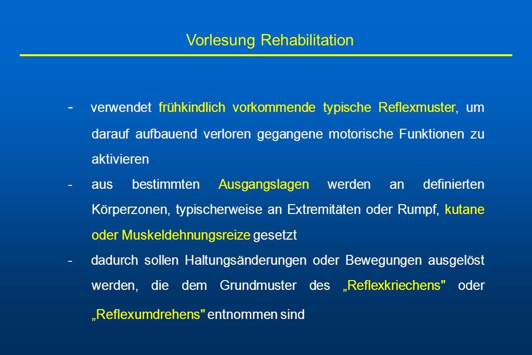 Vorlesung Rehabilitation - verwendet frühkindlich vorkommende typische Reflexmuster, um darauf aufbauend verloren gegangene motorische Funktionen zu a