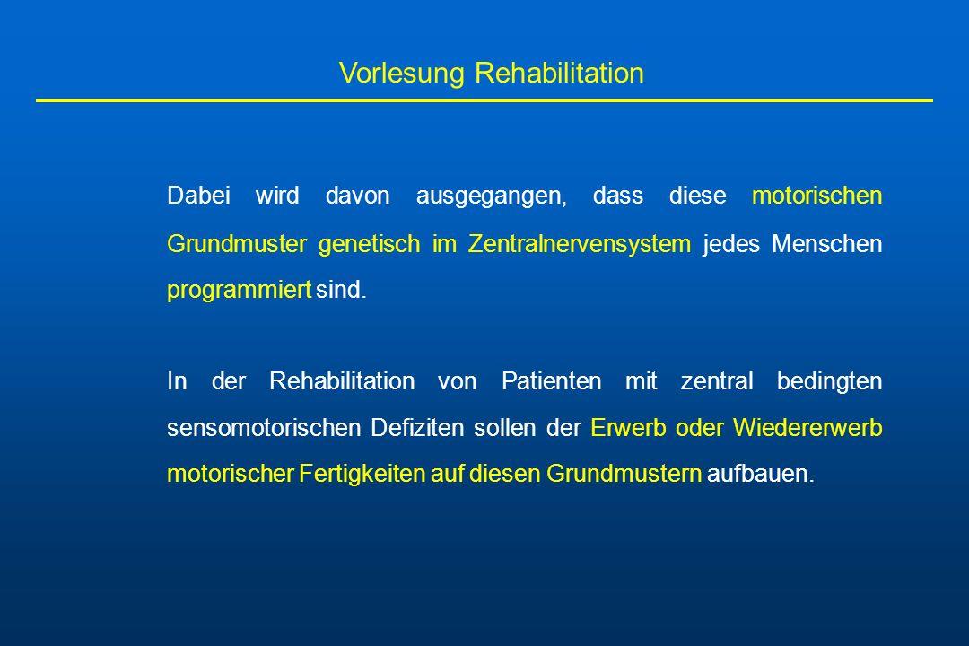 Vorlesung Rehabilitation Dabei wird davon ausgegangen, dass diese motorischen Grundmuster genetisch im Zentralnervensystem jedes Menschen programmiert