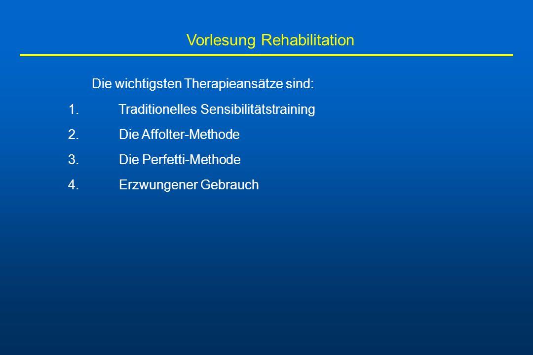 Vorlesung Rehabilitation Die wichtigsten Therapieansätze sind: 1. Traditionelles Sensibilitätstraining 2. Die Affolter-Methode 3. Die Perfetti-Methode