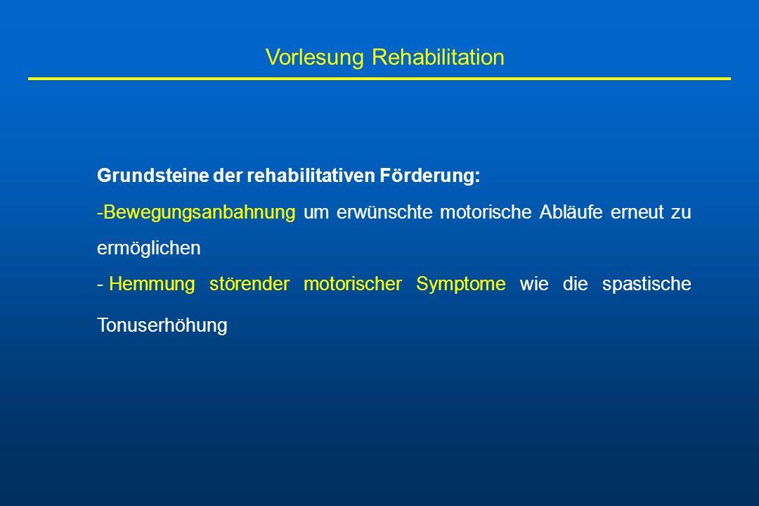 Vorlesung Rehabilitation Grundsteine der rehabilitativen Förderung: -Bewegungsanbahnung um erwünschte motorische Abläufe erneut zu ermöglichen - Hemmu