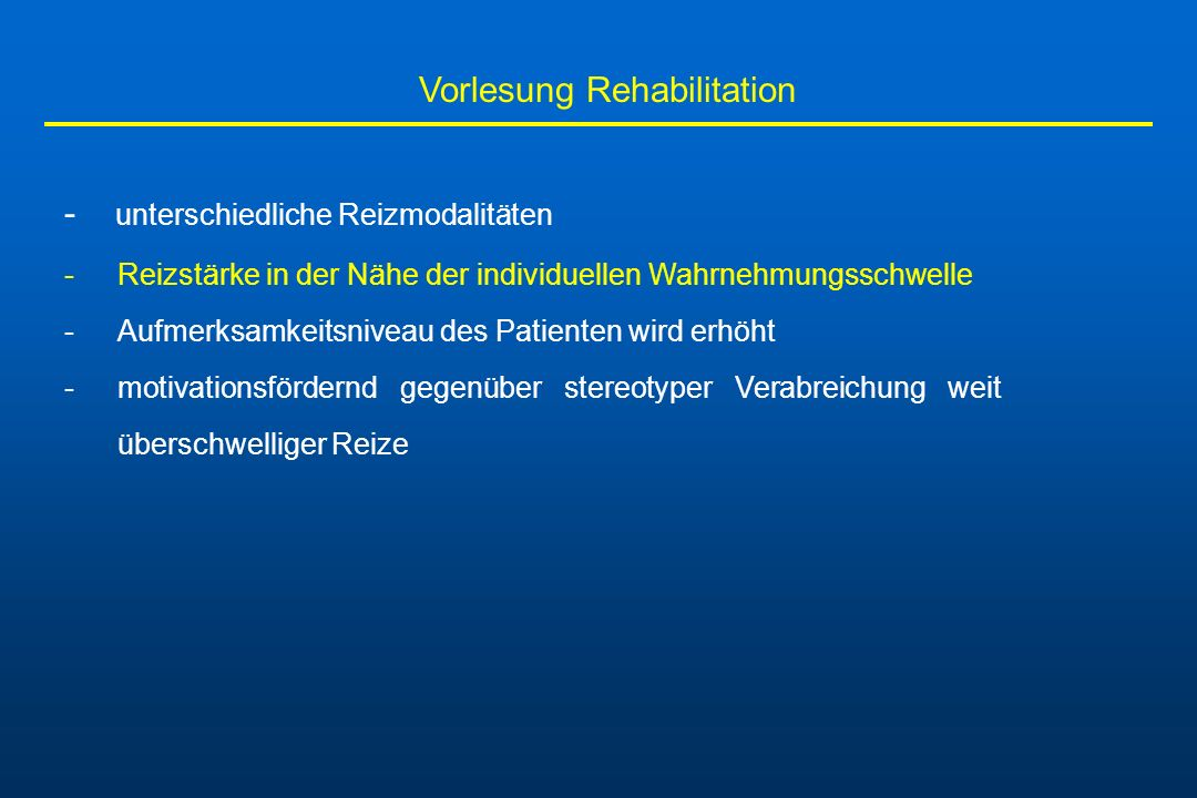 Vorlesung Rehabilitation - unterschiedliche Reizmodalitäten -Reizstärke in der Nähe der individuellen Wahrnehmungsschwelle -Aufmerksamkeitsniveau des