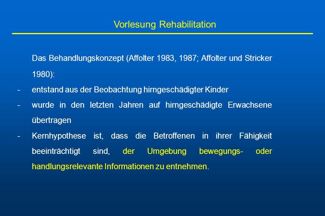 Vorlesung Rehabilitation Das Behandlungskonzept (Affolter 1983, 1987; Affolter und Stricker 1980): -entstand aus der Beobachtung hirngeschädigter Kind