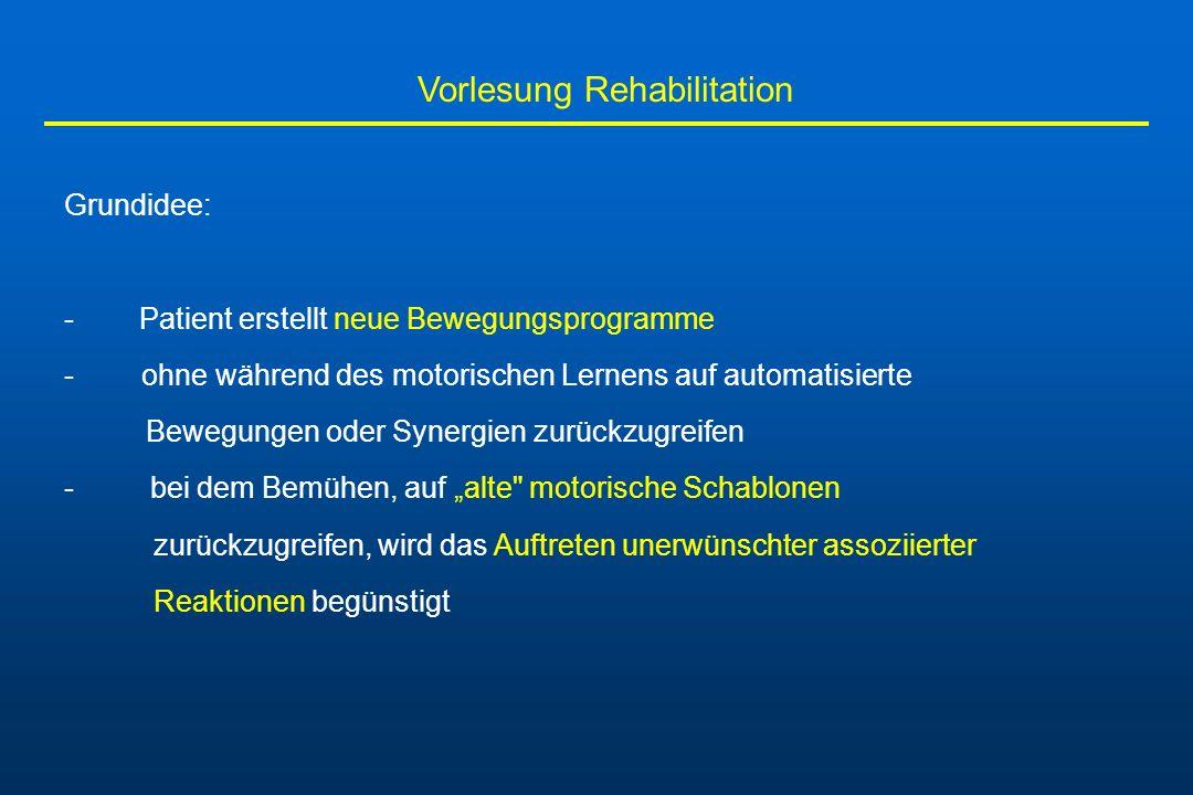 Vorlesung Rehabilitation Grundidee: - Patient erstellt neue Bewegungsprogramme - ohne während des motorischen Lernens auf automatisierte Bewegungen od
