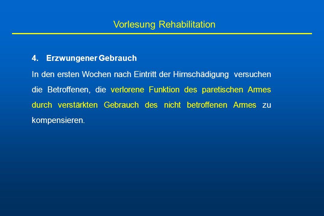 Vorlesung Rehabilitation 4.Erzwungener Gebrauch In den ersten Wochen nach Eintritt der Hirnschädigung versuchen die Betroffenen, die verlorene Funktio
