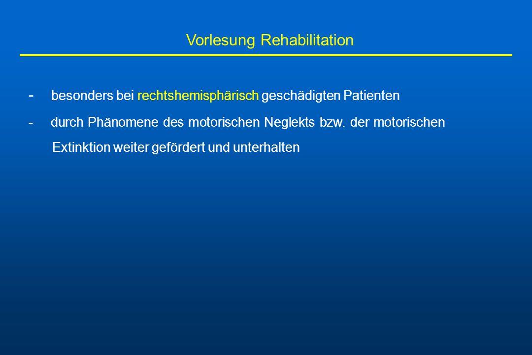Vorlesung Rehabilitation - besonders bei rechtshemisphärisch geschädigten Patienten - durch Phänomene des motorischen Neglekts bzw. der motorischen Ex