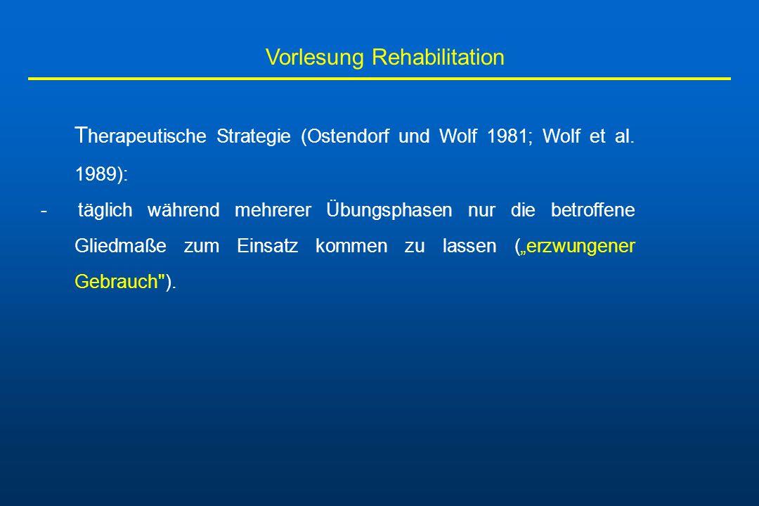 Vorlesung Rehabilitation T herapeutische Strategie (Ostendorf und Wolf 1981; Wolf et al. 1989): - täglich während mehrerer Übungsphasen nur die betrof