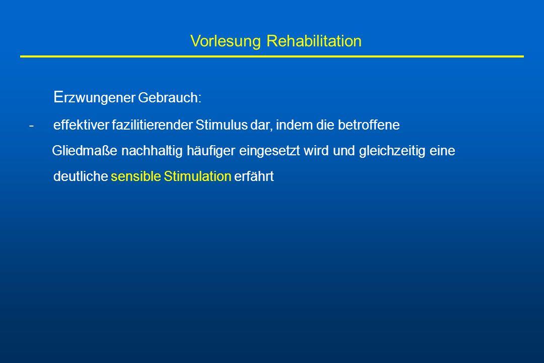 Vorlesung Rehabilitation E rzwungener Gebrauch: -effektiver fazilitierender Stimulus dar, indem die betroffene Gliedmaße nachhaltig häufiger eingesetz