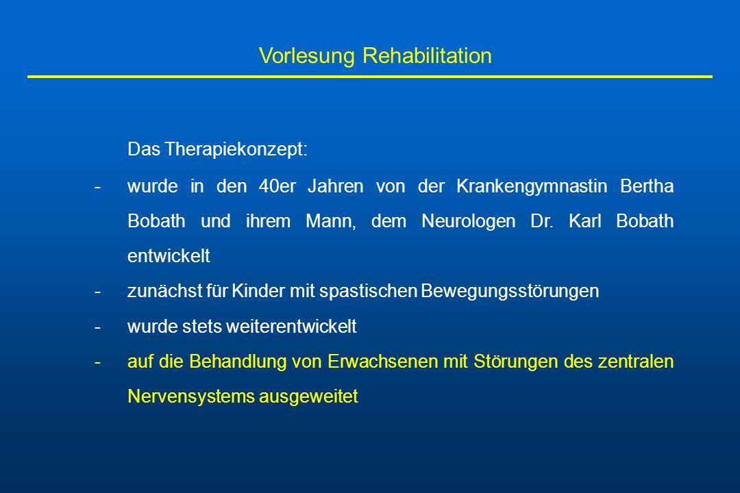 Vorlesung Rehabilitation Das Therapiekonzept: -wurde in den 40er Jahren von der Krankengymnastin Bertha Bobath und ihrem Mann, dem Neurologen Dr. Karl