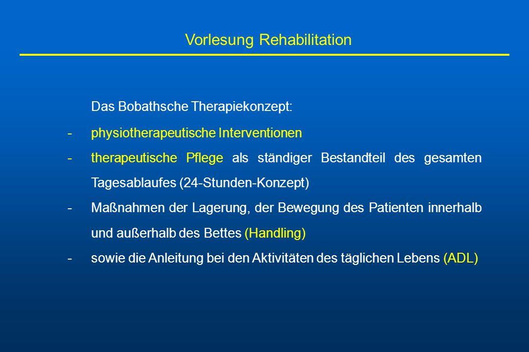 Vorlesung Rehabilitation Dem Nervensystem werden: -wiederholt richtige Lernangebote als Stimulation entgegengebracht -pathologische Bewegungsabläufe werden gehemmt -physiologische Bewegungsabläufe angebahnt -optische, akustische und taktile Stimuli werden im Sinne eines sensomotorischen Trainings gezielt in die Therapie mit einbezogen -Alltag der Betroffenen wird so zur Therapie