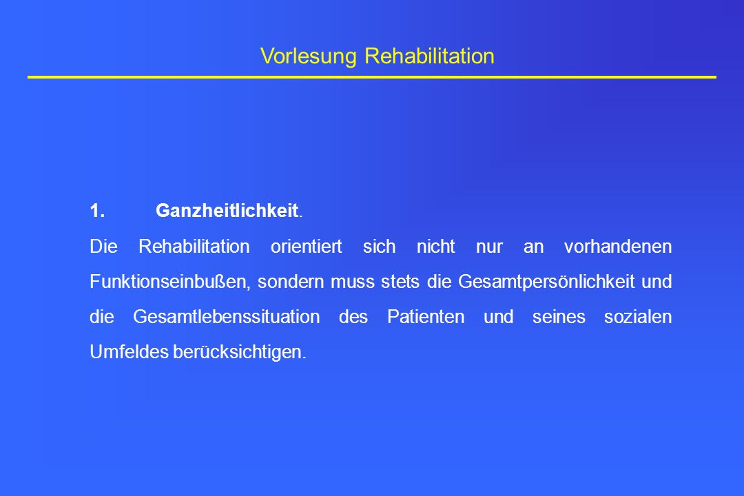 Vorlesung Rehabilitation 1.Ganzheitlichkeit. Die Rehabilitation orientiert sich nicht nur an vorhandenen Funktionseinbußen, sondern muss stets die Ges