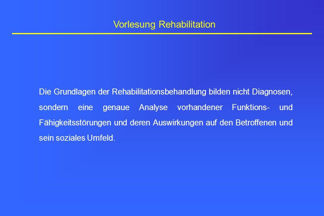 Vorlesung Rehabilitation Die Grundlagen der Rehabilitationsbehandlung bilden nicht Diagnosen, sondern eine genaue Analyse vorhandener Funktions- und F