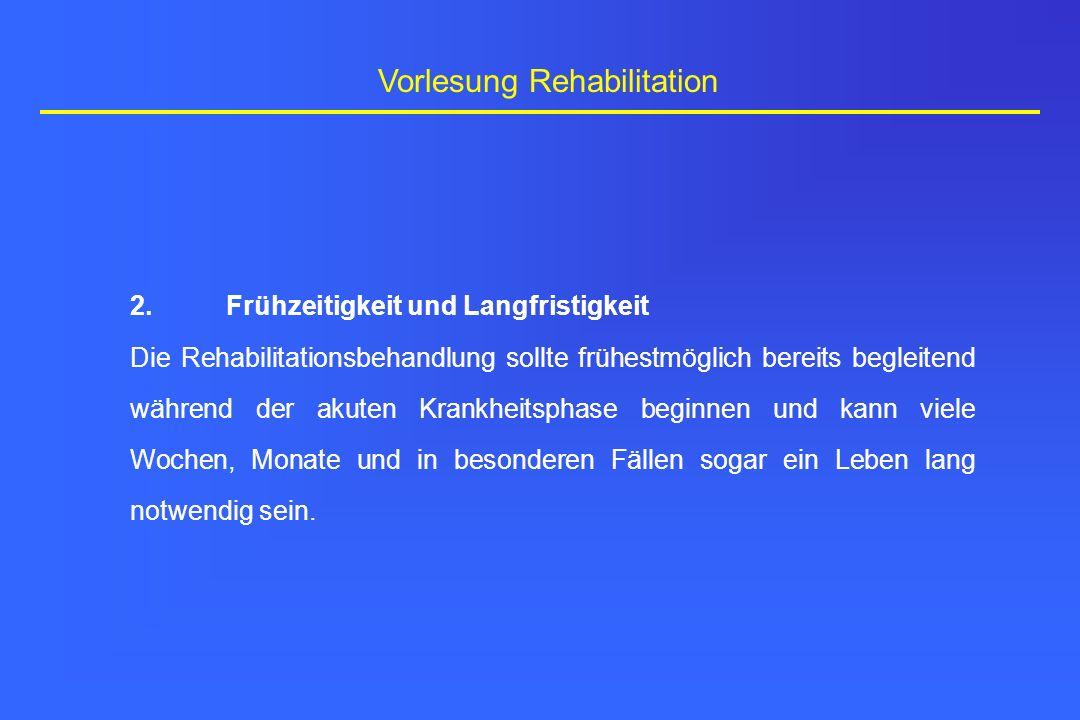 Vorlesung Rehabilitation 2.Frühzeitigkeit und Langfristigkeit Die Rehabilitationsbehandlung sollte frühestmöglich bereits begleitend während der akute