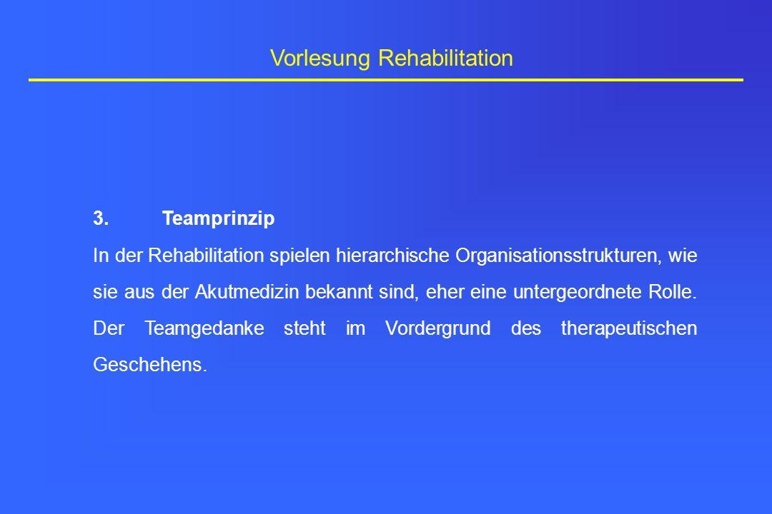 Vorlesung Rehabilitation 3.Teamprinzip In der Rehabilitation spielen hierarchische Organisationsstrukturen, wie sie aus der Akutmedizin bekannt sind,