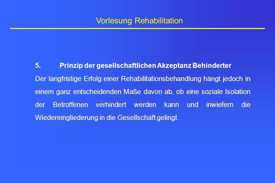 Vorlesung Rehabilitation 5.Prinzip der gesellschaftlichen Akzeptanz Behinderter Der langfristige Erfolg einer Rehabilitationsbehandlung hängt jedoch i