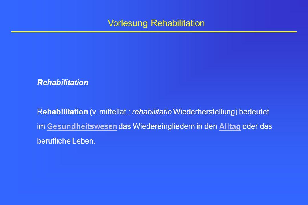 Rehabilitation Rehabilitation (v. mittellat.: rehabilitatio Wiederherstellung) bedeutet im Gesundheitswesen das Wiedereingliedern in den Alltag oder d