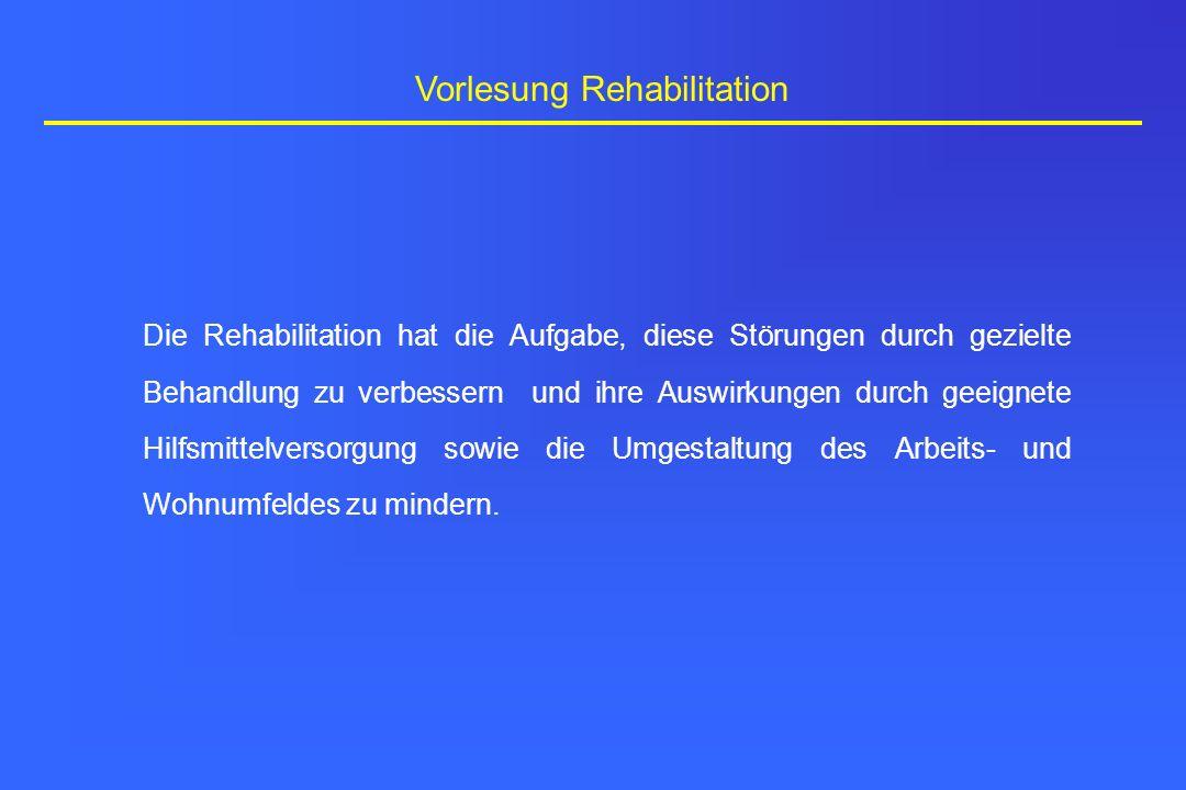 Vorlesung Rehabilitation Die Rehabilitation hat die Aufgabe, diese Störungen durch gezielte Behandlung zu verbessern und ihre Auswirkungen durch geeig