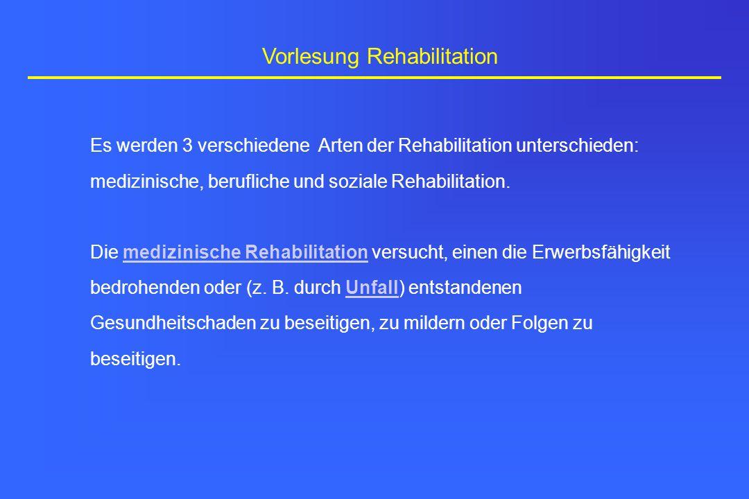 Vorlesung Rehabilitation Es werden 3 verschiedene Arten der Rehabilitation unterschieden: medizinische, berufliche und soziale Rehabilitation. Die med