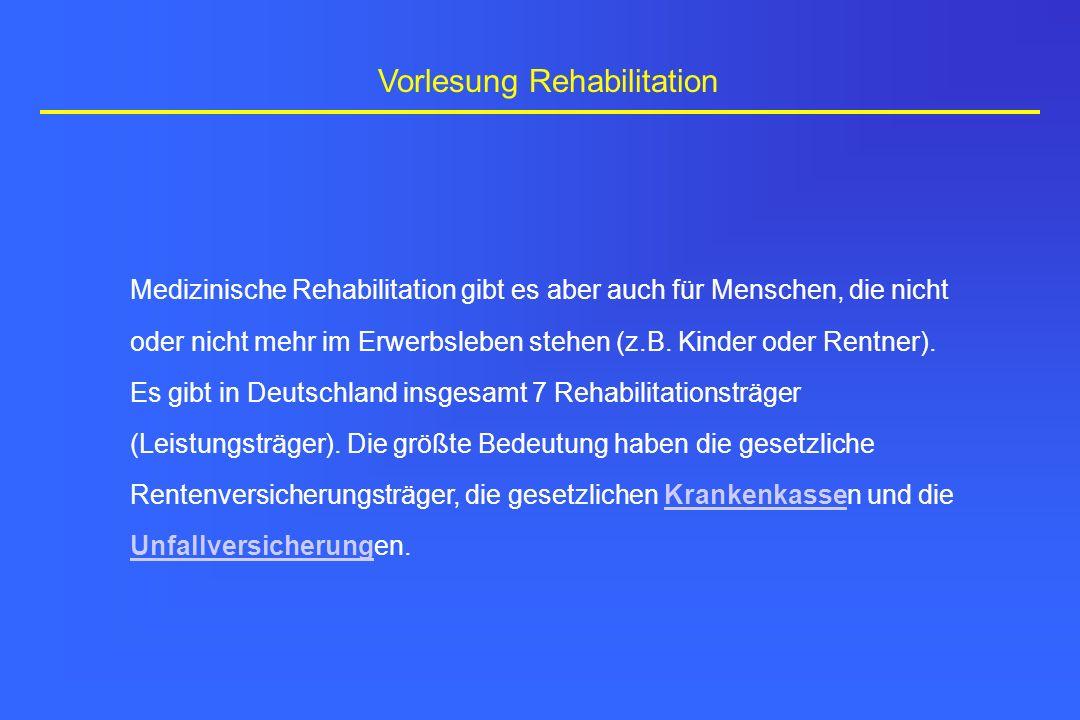 Vorlesung Rehabilitation Medizinische Rehabilitation gibt es aber auch für Menschen, die nicht oder nicht mehr im Erwerbsleben stehen (z.B. Kinder ode
