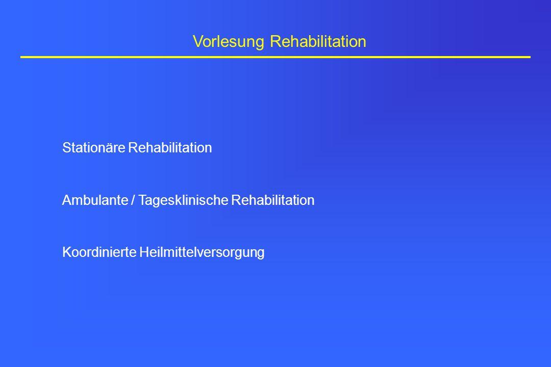 Vorlesung Rehabilitation Stationäre Rehabilitation Ambulante / Tagesklinische Rehabilitation Koordinierte Heilmittelversorgung